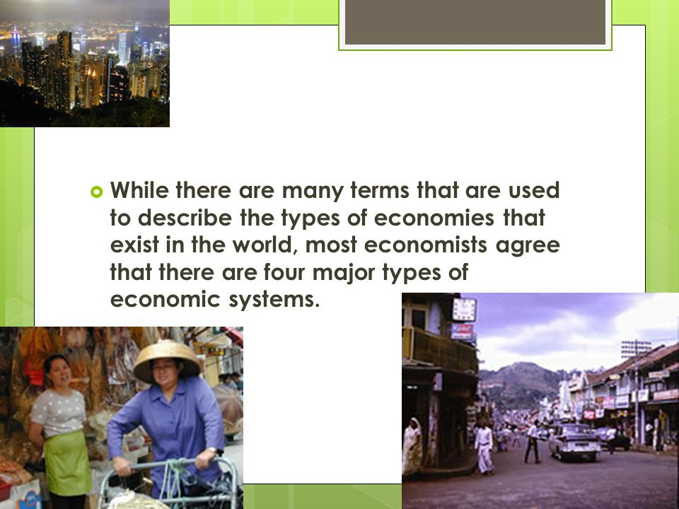 While there are many terms that are used to describe the types of economies that exist in the world, most economists agree that there are four major types of economic systems.
