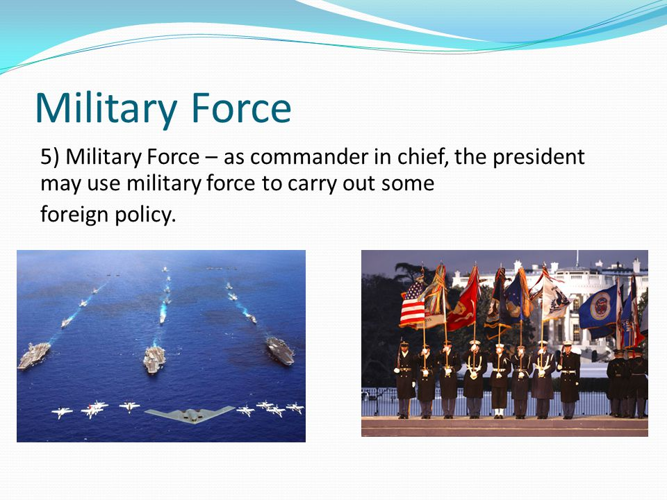 Military Force 5) Military Force – as commander in chief, the president may use military force to carry out some foreign policy.