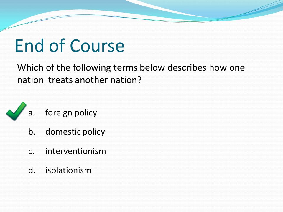 End of Course Which of the following terms below describes how one nation treats another nation a. foreign policy.
