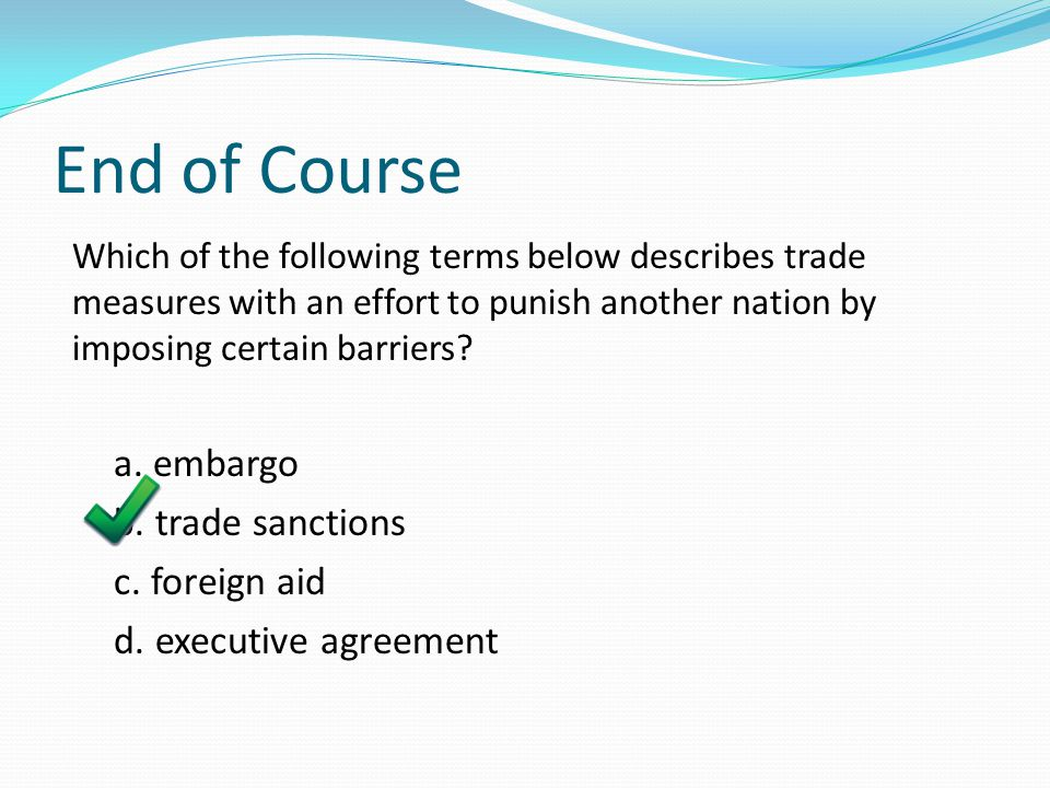 End of Course a. embargo b. trade sanctions c. foreign aid