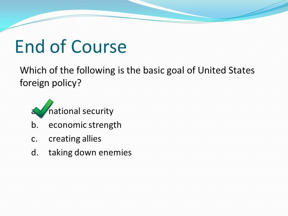 End of Course Which of the following is the basic goal of United States foreign policy a. national security.