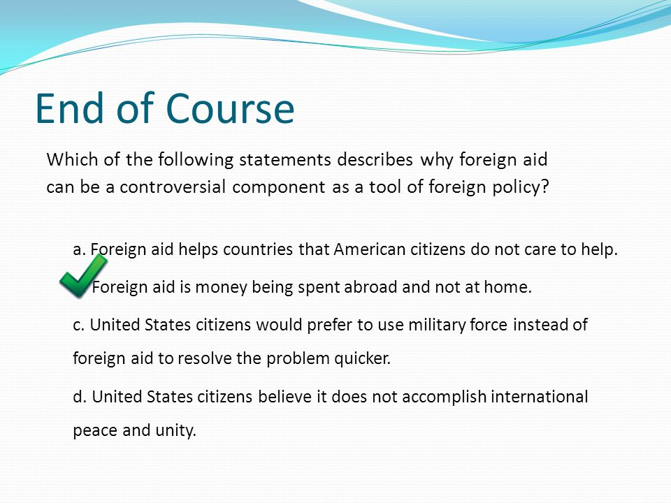 End of Course Which of the following statements describes why foreign aid. can be a controversial component as a tool of foreign policy