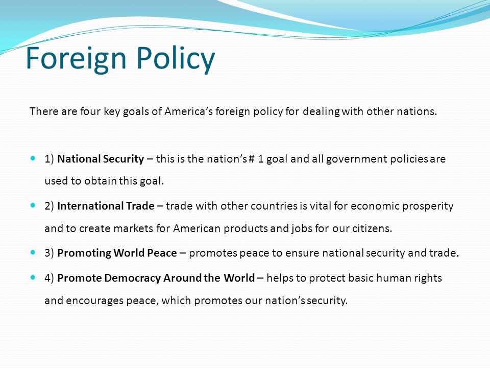 Foreign Policy There are four key goals of America's foreign policy for dealing with other nations.