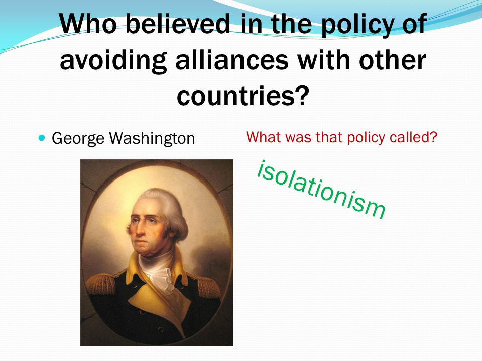 Who believed in the policy of avoiding alliances with other countries
