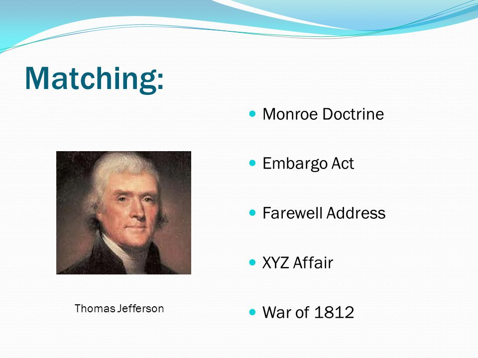 Matching: Monroe Doctrine Embargo Act Farewell Address XYZ Affair
