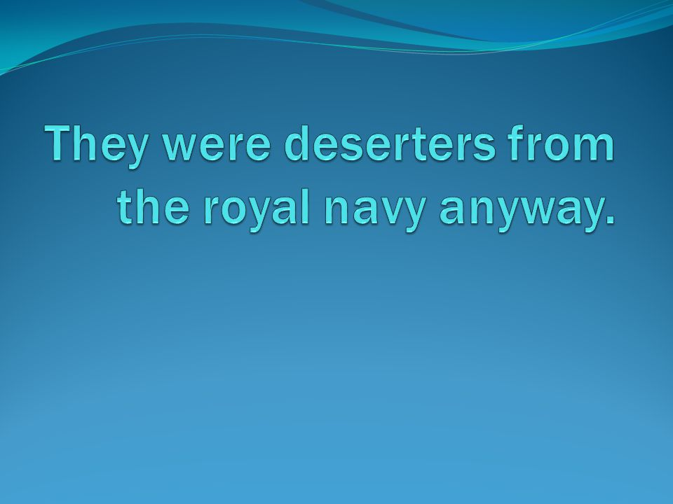 They were deserters from the royal navy anyway.