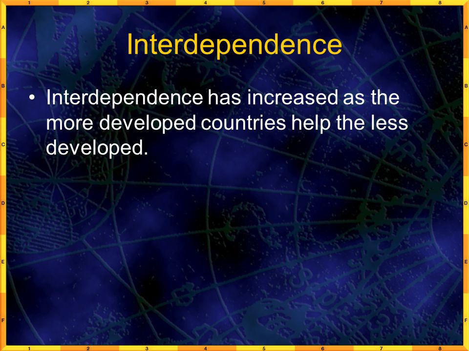 Interdependence Interdependence has increased as the more developed countries help the less developed.