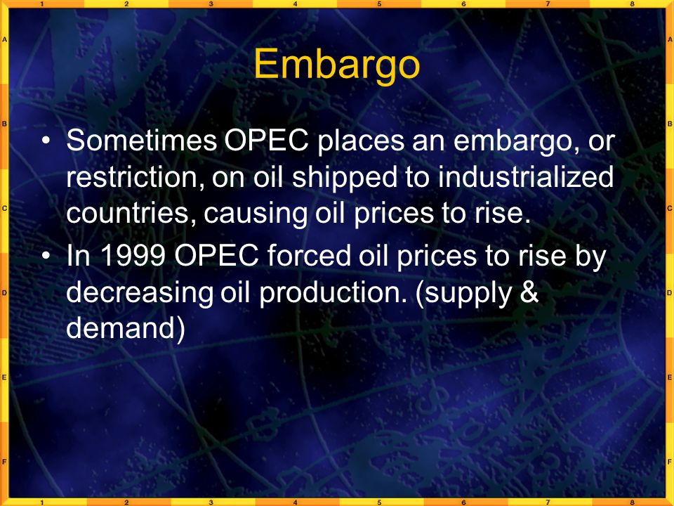 Embargo Sometimes OPEC places an embargo, or restriction, on oil shipped to industrialized countries, causing oil prices to rise.