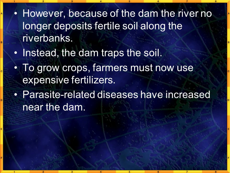 However, because of the dam the river no longer deposits fertile soil along the riverbanks.