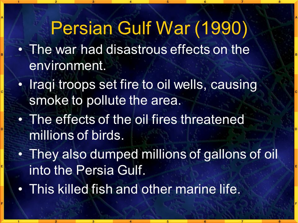 Persian Gulf War (1990) The war had disastrous effects on the environment. Iraqi troops set fire to oil wells, causing smoke to pollute the area.