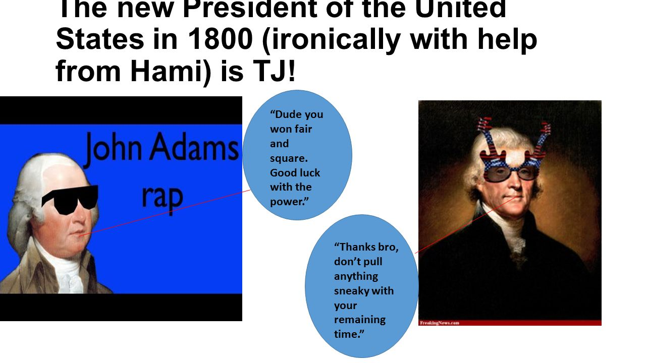 The new President of the United States in 1800 (ironically with help from Hami) is TJ!