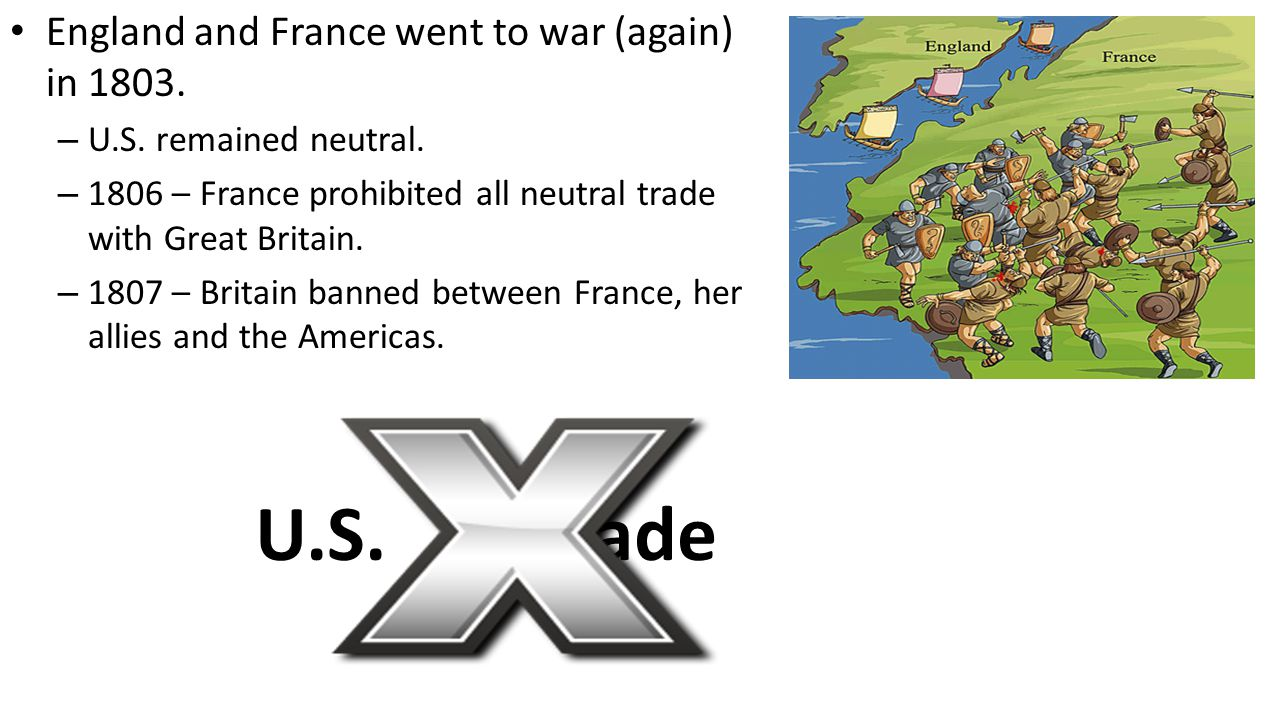 U.S. Trade England and France went to war (again) in 1803.