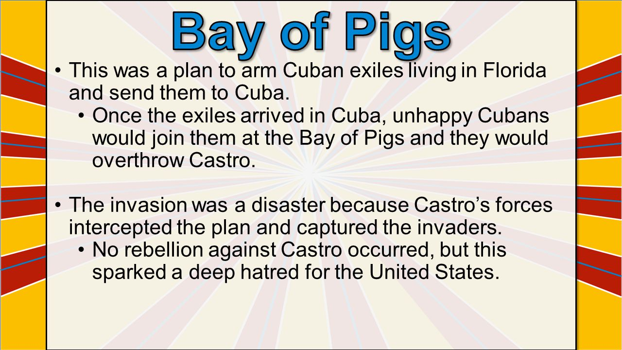 Bay of Pigs This was a plan to arm Cuban exiles living in Florida and send them to Cuba.
