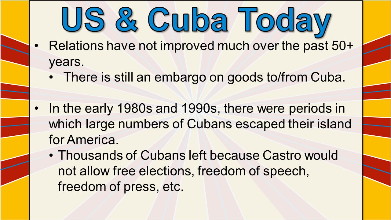 US & Cuba Today Relations have not improved much over the past 50+ years. There is still an embargo on goods to/from Cuba.