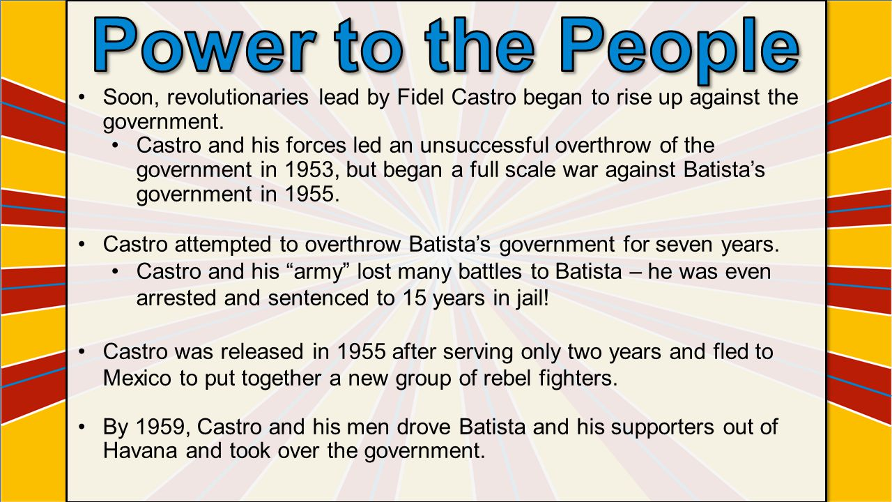 Power to the People Soon, revolutionaries lead by Fidel Castro began to rise up against the government.