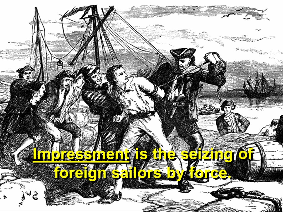 Impressment is the seizing of foreign sailors by force.