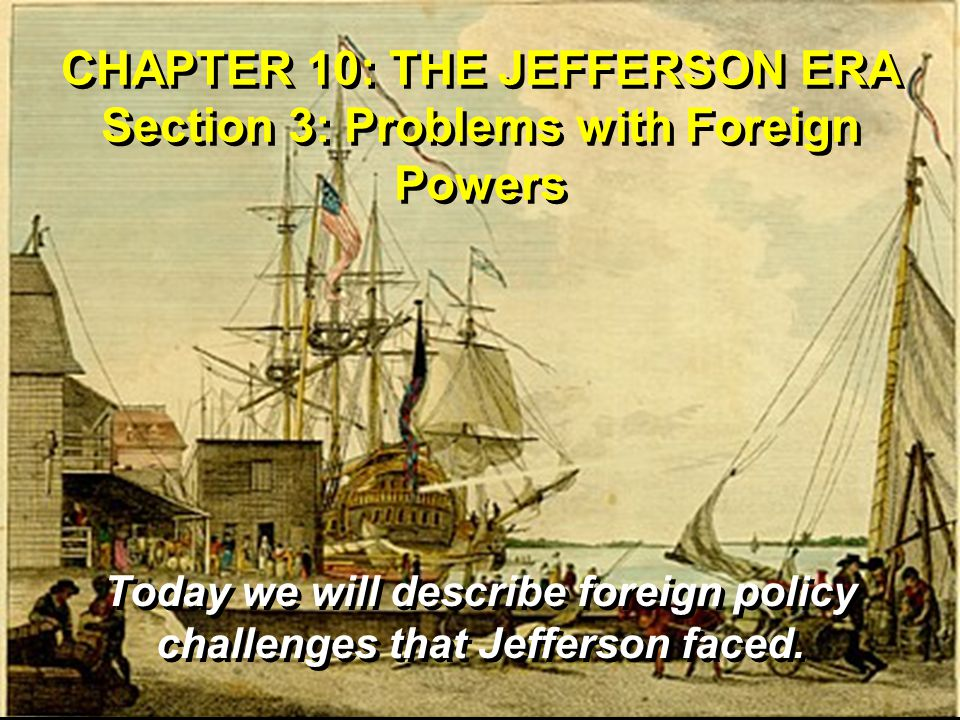 CHAPTER 10: THE JEFFERSON ERA Section 3: Problems with Foreign Powers