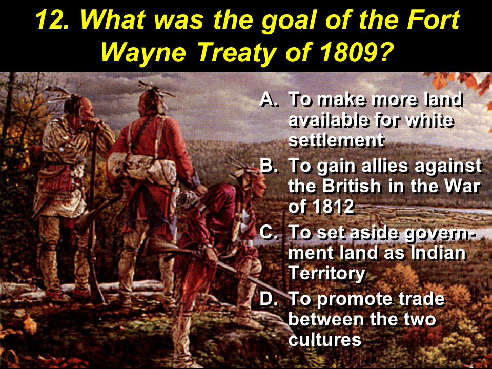 12. What was the goal of the Fort Wayne Treaty of 1809