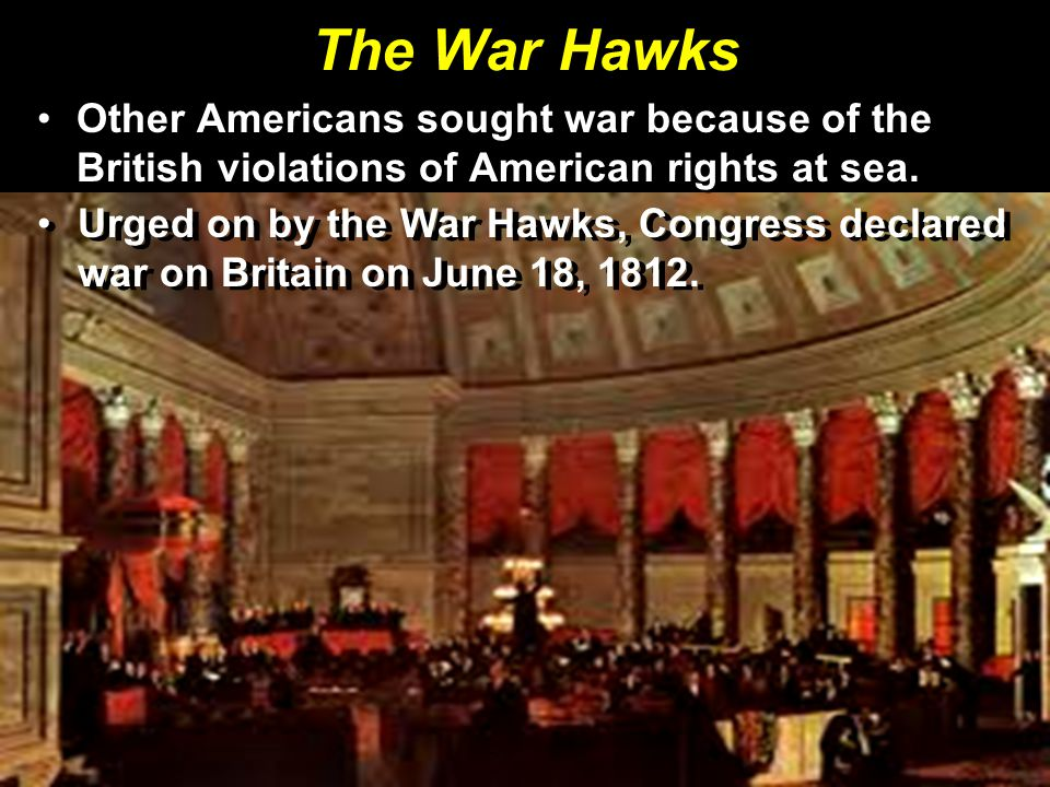 The War Hawks Other Americans sought war because of the British violations of American rights at sea.