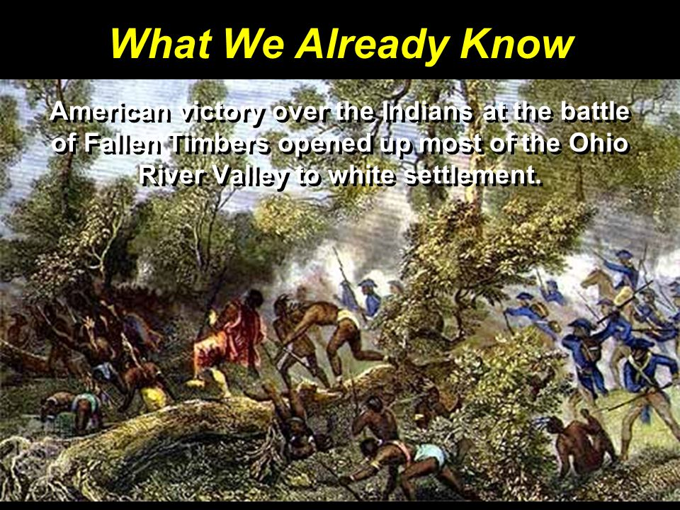 What We Already Know American victory over the Indians at the battle of Fallen Timbers opened up most of the Ohio River Valley to white settlement.