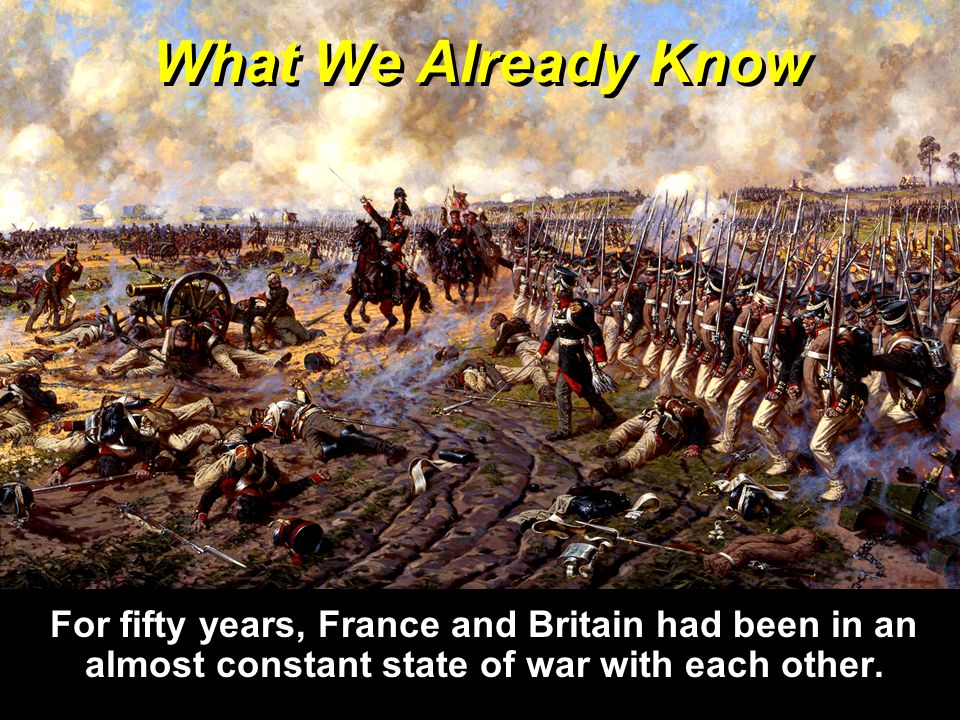 What We Already Know For fifty years, France and Britain had been in an almost constant state of war with each other.
