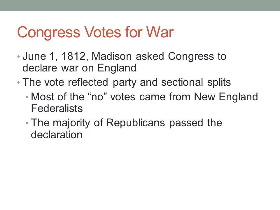 Congress Votes for War June 1, 1812, Madison asked Congress to declare war on England. The vote reflected party and sectional splits.