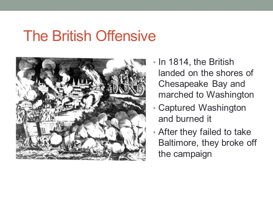 The British Offensive In 1814, the British landed on the shores of Chesapeake Bay and marched to Washington.