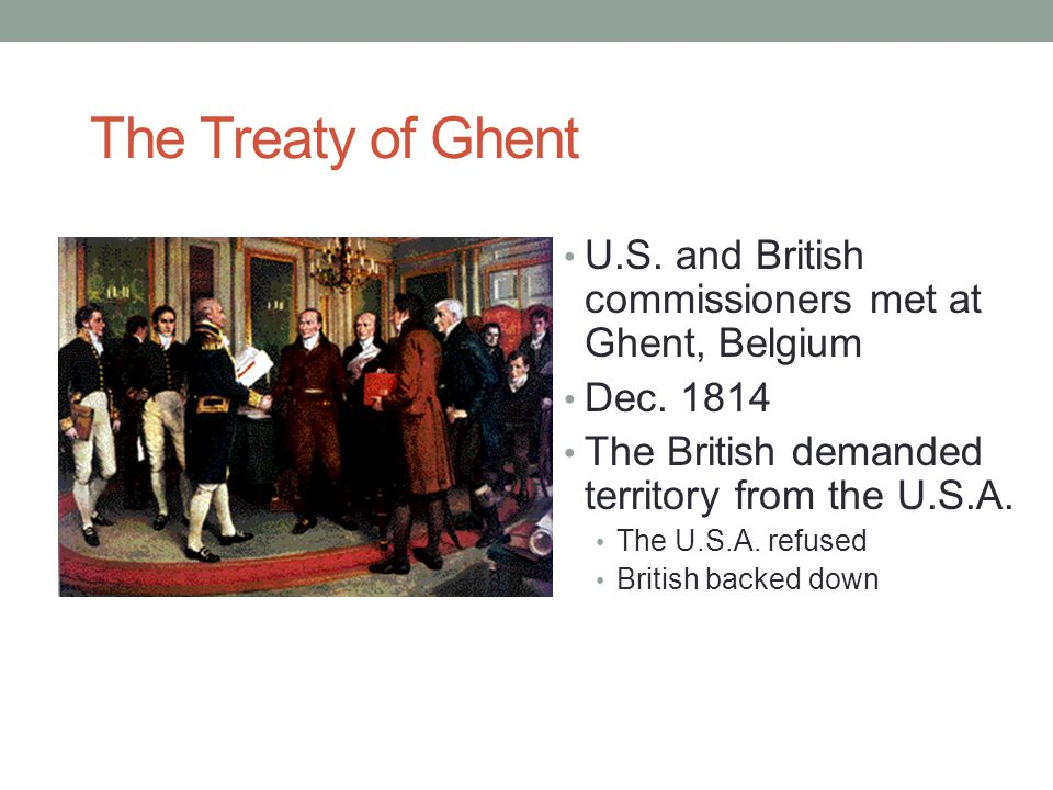 The Treaty of Ghent U.S. and British commissioners met at Ghent, Belgium. Dec. 1814. The British demanded territory from the U.S.A.