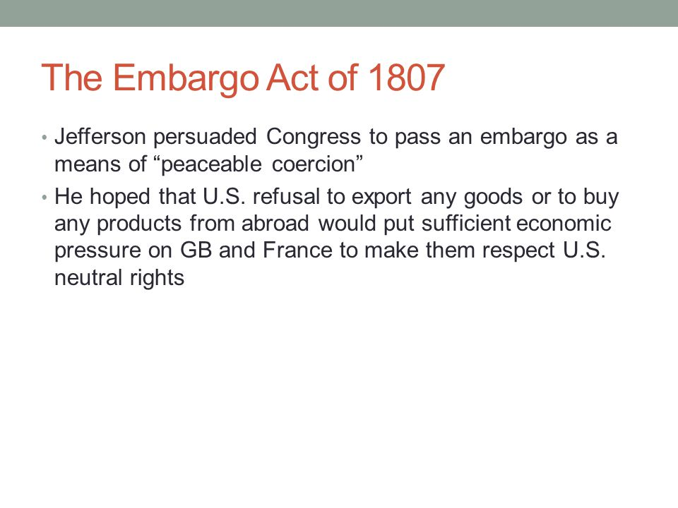 The Embargo Act of 1807 Jefferson persuaded Congress to pass an embargo as a means of peaceable coercion