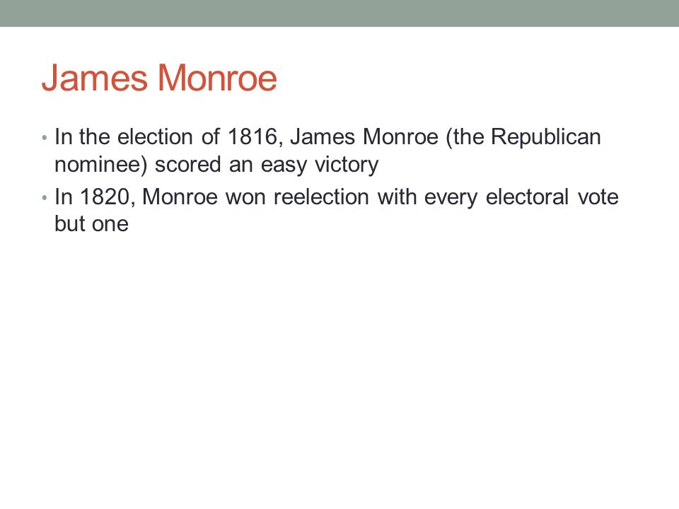 James Monroe In the election of 1816, James Monroe (the Republican nominee) scored an easy victory.