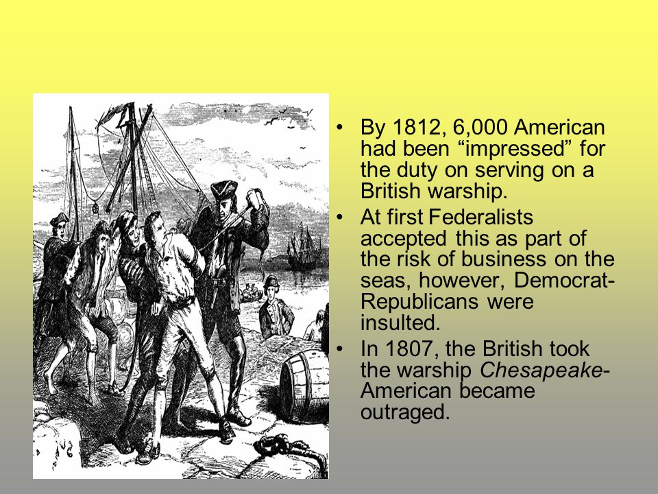 By 1812, 6,000 American had been impressed for the duty on serving on a British warship.