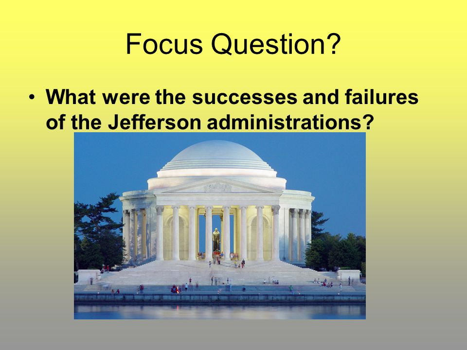 Focus Question What were the successes and failures of the Jefferson administrations