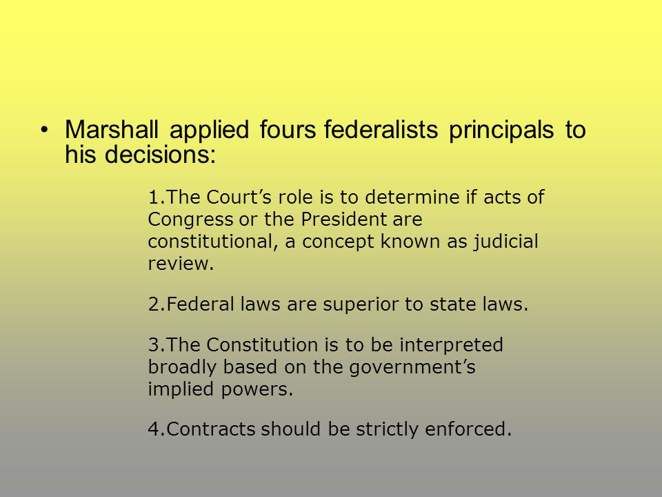 Marshall applied fours federalists principals to his decisions: