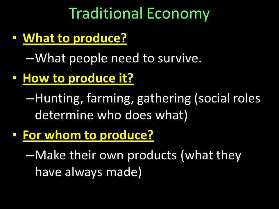Traditional Economy What to produce What people need to survive.