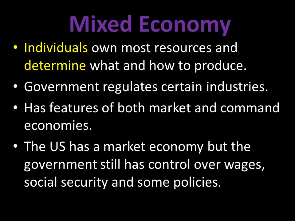 Mixed Economy Individuals own most resources and determine what and how to produce. Government regulates certain industries.