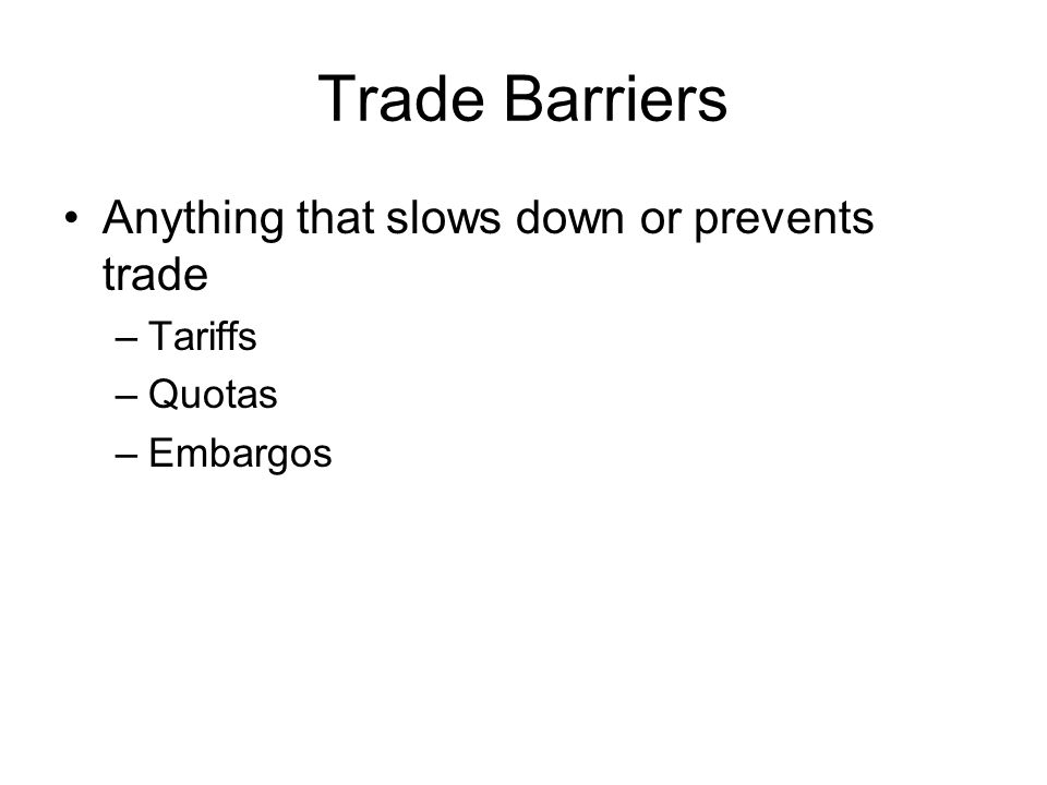 Trade Barriers Anything that slows down or prevents trade Tariffs