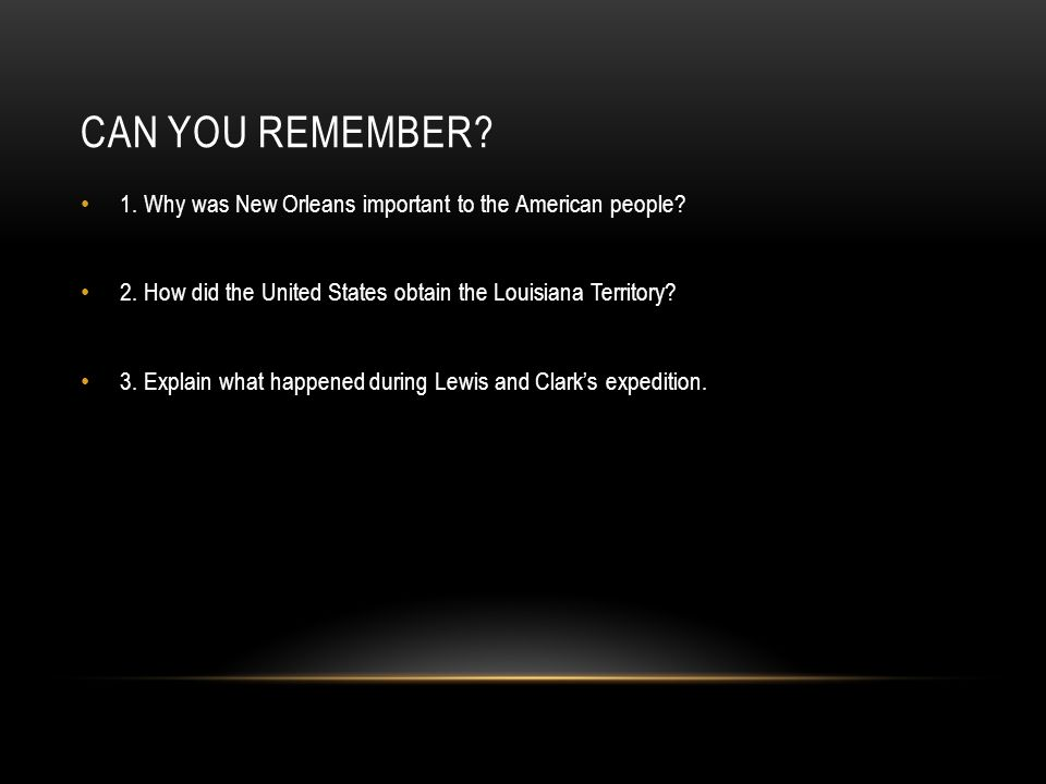 Can you remember 1. Why was New Orleans important to the American people 2. How did the United States obtain the Louisiana Territory