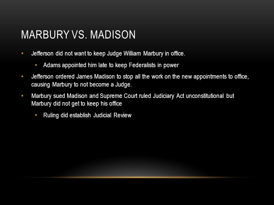 Marbury vs. Madison Jefferson did not want to keep Judge William Marbury in office. Adams appointed him late to keep Federalists in power.