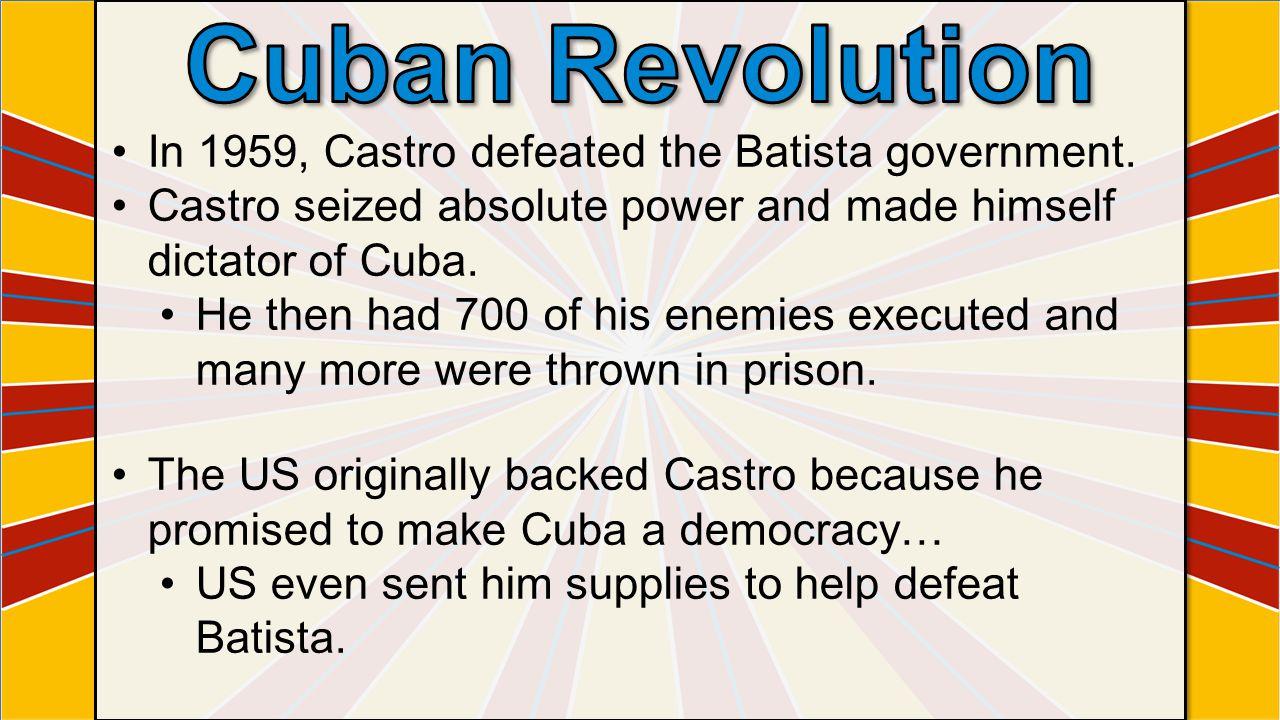 Cuban Revolution In 1959, Castro defeated the Batista government.