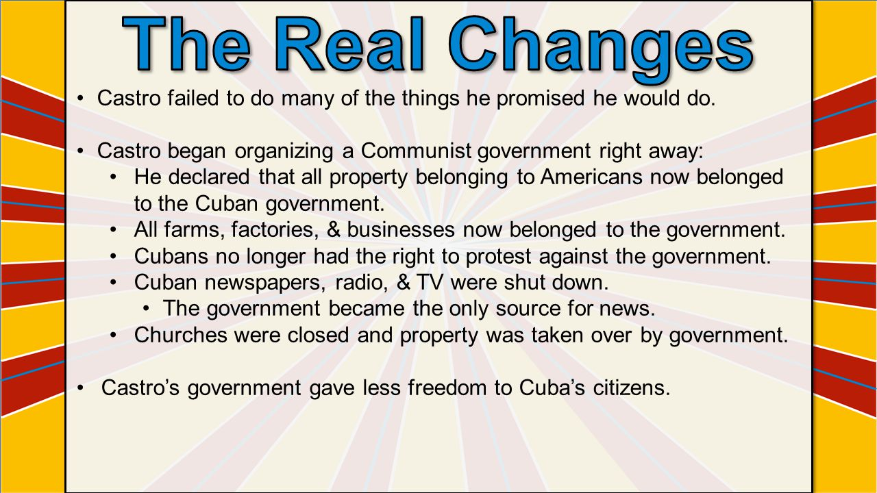 The Real Changes Castro failed to do many of the things he promised he would do. Castro began organizing a Communist government right away: