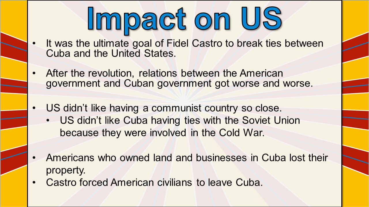 Impact on US It was the ultimate goal of Fidel Castro to break ties between Cuba and the United States.