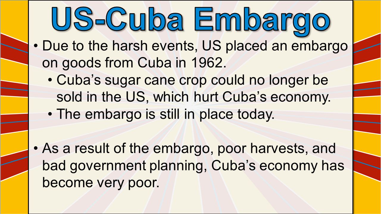 US-Cuba Embargo Due to the harsh events, US placed an embargo on goods from Cuba in 1962.