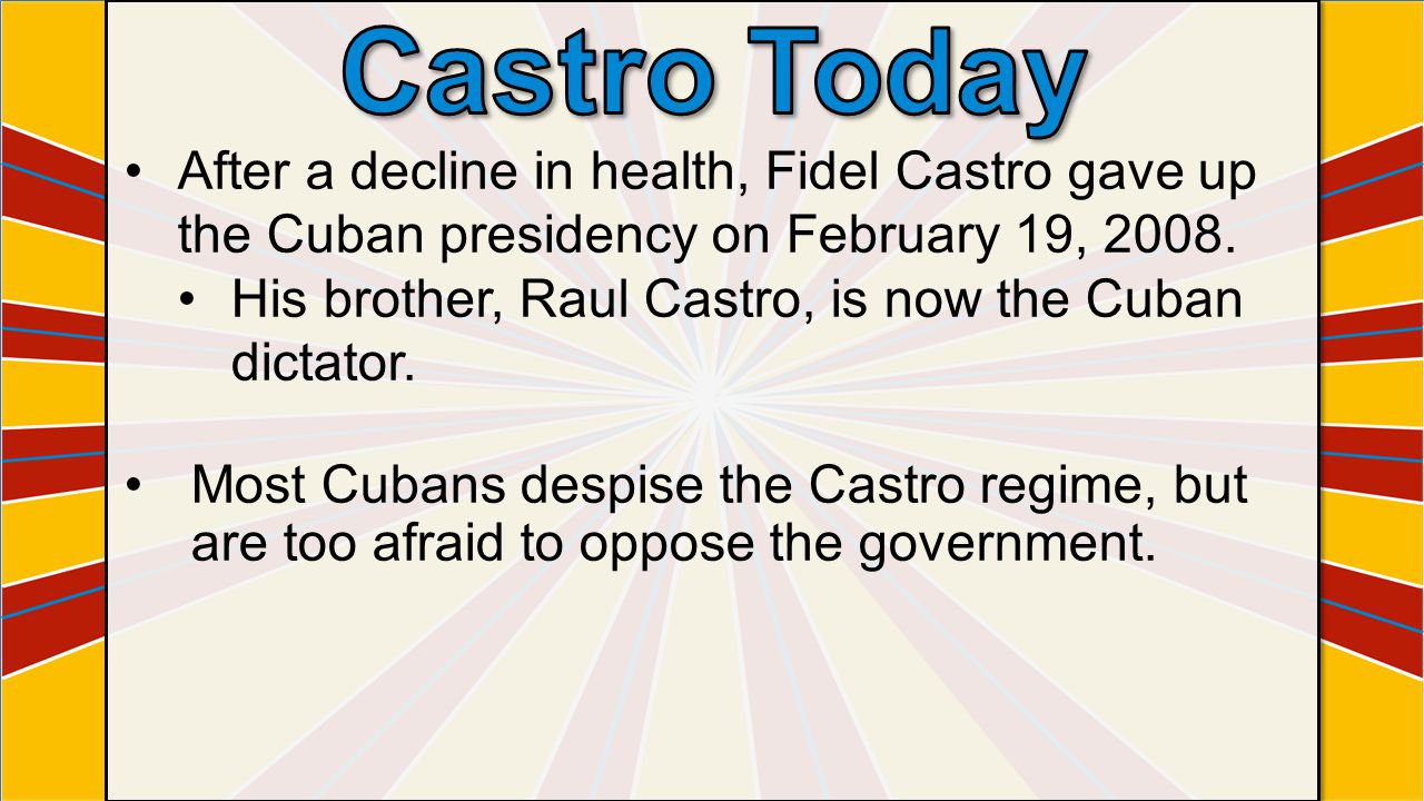Castro Today After a decline in health, Fidel Castro gave up the Cuban presidency on February 19, 2008.