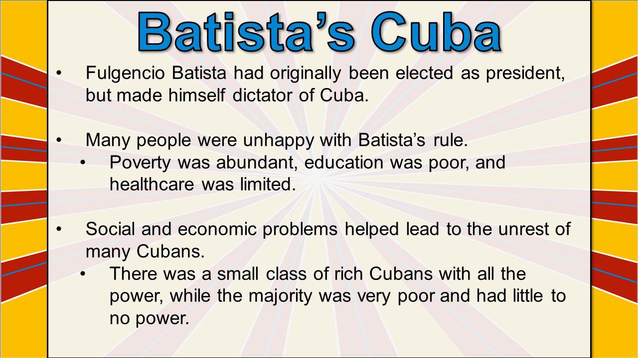 Batista's Cuba Fulgencio Batista had originally been elected as president, but made himself dictator of Cuba.