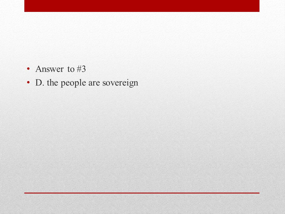 Answer to #3 D. the people are sovereign