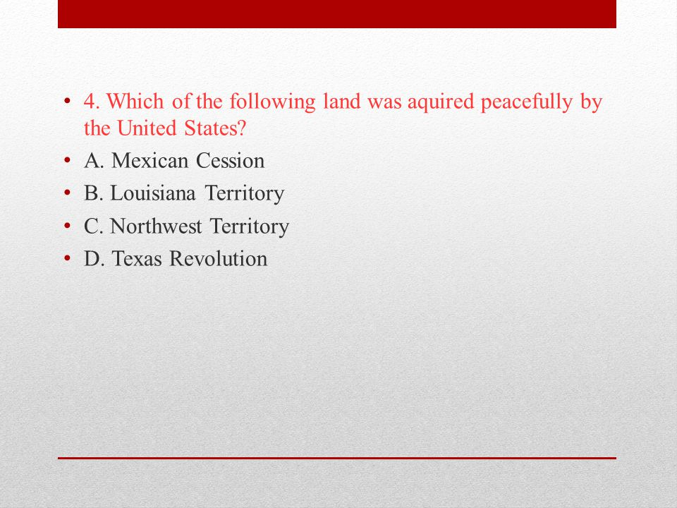 4. Which of the following land was aquired peacefully by the United States