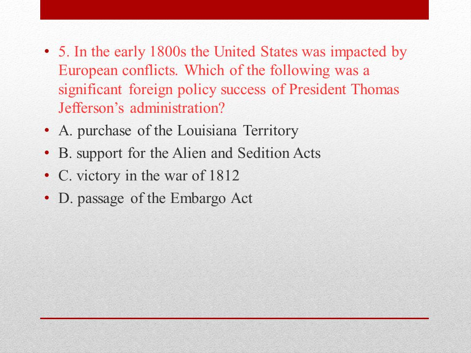 5. In the early 1800s the United States was impacted by European conflicts. Which of the following was a significant foreign policy success of President Thomas Jefferson's administration