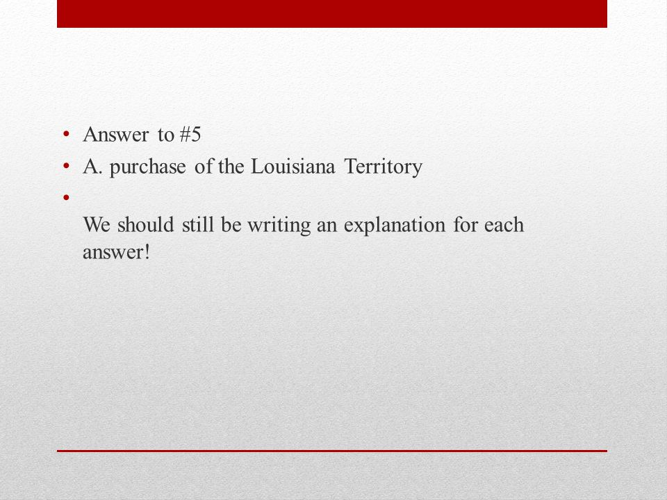 Answer to #5 A. purchase of the Louisiana Territory.