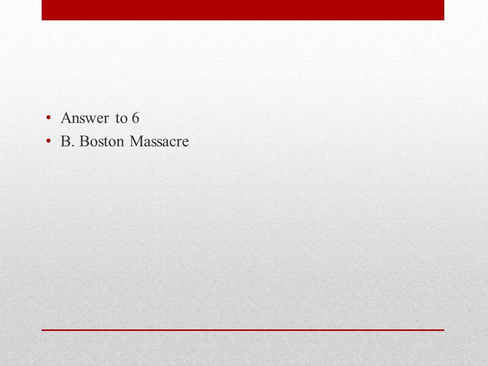 Answer to 6 B. Boston Massacre