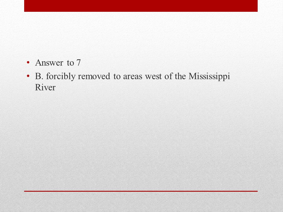 Answer to 7 B. forcibly removed to areas west of the Mississippi River